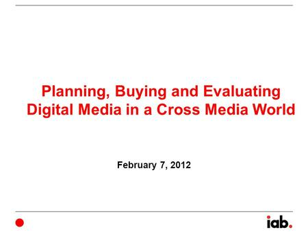 Planning, Buying and Evaluating Digital Media in a Cross Media World February 7, 2012.