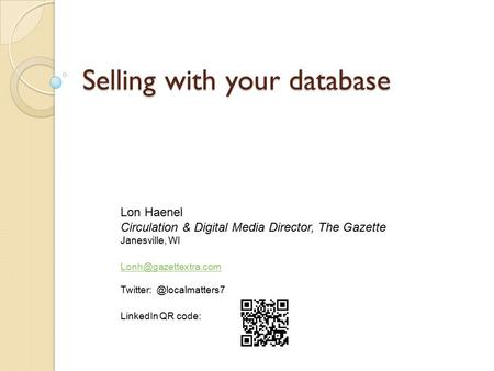 Selling with your database Lon Haenel Circulation & Digital Media Director, The Gazette Janesville, WI LinkedIn.
