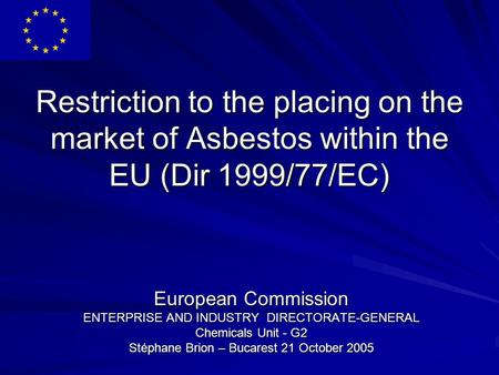 Restriction to the placing on the market of Asbestos within the EU (Dir 1999/77/EC) European Commission ENTERPRISE AND INDUSTRY DIRECTORATE-GENERAL Chemicals.
