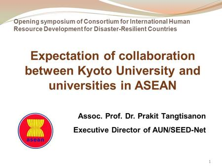 Expectation of collaboration between Kyoto University and universities in ASEAN 1 Assoc. Prof. Dr. Prakit Tangtisanon Executive Director of AUN/SEED-Net.