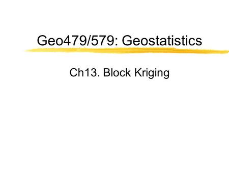Geo479/579: Geostatistics Ch13. Block Kriging. Block Estimate  Requirements An estimate of the average value of a variable within a prescribed local.