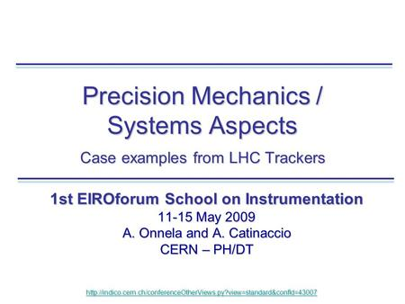 Precision Mechanics / Systems Aspects Case examples from LHC Trackers 1st EIROforum School on Instrumentation 11-15 May 2009 A. Onnela and A. Catinaccio.