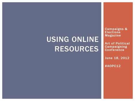 Campaigns & Elections Magazine Art of Political Campaigning Conference June 18, 2012 #AOPC12 USING ONLINE RESOURCES.