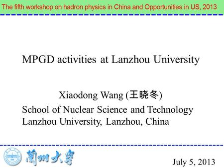 Xiaodong Wang ( 王晓冬 ) School of Nuclear Science and Technology Lanzhou University, Lanzhou, China MPGD activities at Lanzhou University July 5, 2013.