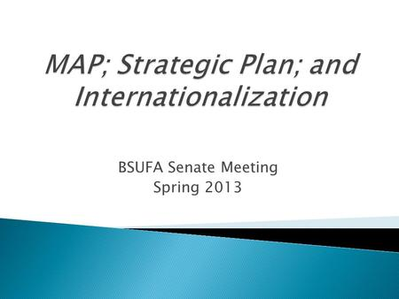 BSUFA Senate Meeting Spring 2013. MAPStrategic Plan  Academic Beliefs  Academic Mission  Academic Core Values  Academic Programming Priority Areas.
