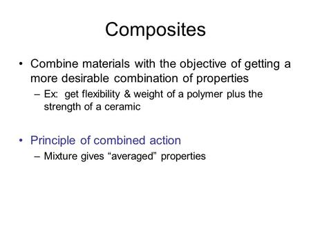 Composites Combine materials with the objective of getting a more desirable combination of properties Ex: get flexibility & weight of a polymer plus the.