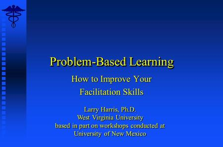 Problem-Based Learning How to Improve Your Facilitation Skills Larry Harris, Ph.D. West Virginia University based in part on workshops conducted at University.