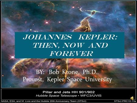 JOHANNES KEPLER: THEN, NOW AND FOREVER BY: Bob Krone, Ph.D.. Provost, Kepler Space University.