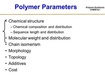 Polymer Synthesis CHEM 421 Polymer Parameters Chemical structure –Chemical composition and distribution –Sequence length and distribution Molecular weight.