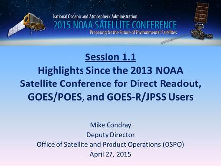 Session 1.1 Highlights Since the 2013 NOAA Satellite Conference for Direct Readout, GOES/POES, and GOES-R/JPSS Users Mike Condray Deputy Director Office.