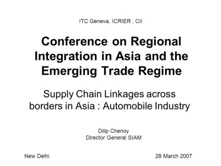 Conference on Regional Integration in Asia and the Emerging Trade Regime Supply Chain Linkages across borders in Asia : Automobile Industry ITC Geneva,