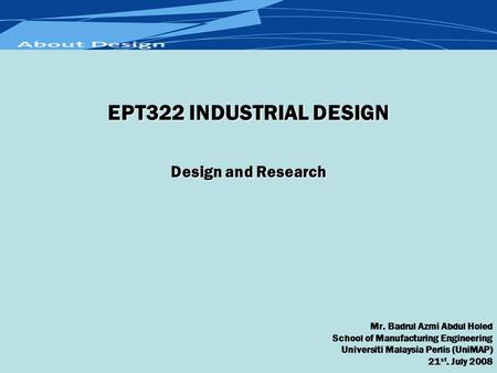 Design and Research Mr. Badrul Azmi Abdul Holed School of Manufacturing Engineering Universiti Malaysia Perlis (UniMAP) 21 st. July 2008 EPT322 INDUSTRIAL.