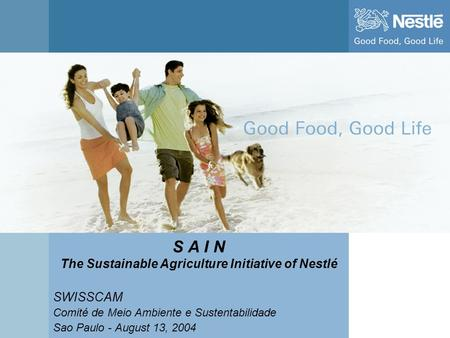 Name of chairman S A I N The Sustainable Agriculture Initiative of Nestlé SWISSCAM Comité de Meio Ambiente e Sustentabilidade Sao Paulo - August 13, 2004.