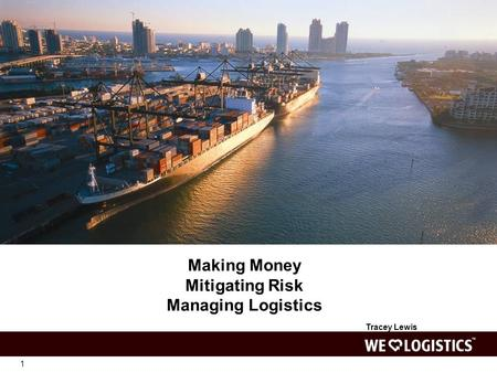 1 Making Money Mitigating Risk Managing Logistics Tracey Lewis.