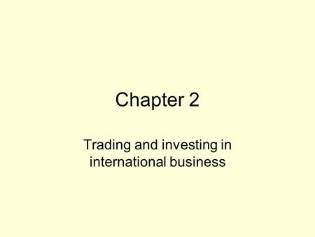 Chapter 2 Trading and investing in international business.