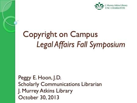 Copyright on Campus Legal Affairs Fall Symposium Peggy E. Hoon, J.D. Scholarly Communications Librarian J. Murrey Atkins Library October 30, 2013.