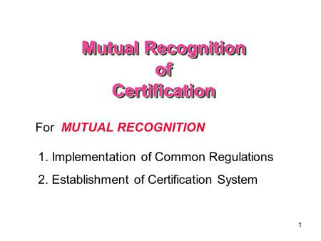 1 For MUTUAL RECOGNITION 1. Implementation of Common Regulations 2. Establishment of Certification System Mutual Recognition of Certification.