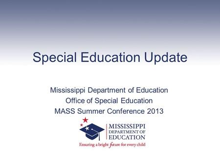 Special Education Update Mississippi Department of Education Office of Special Education MASS Summer Conference 2013.