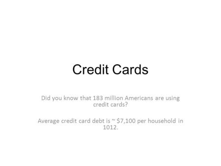 Credit Cards Did you know that 183 million Americans are using credit cards? Average credit card debt is ~ $7,100 per household in 1012.