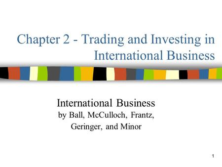 1 Chapter 2 - Trading and Investing in International Business International Business by Ball, McCulloch, Frantz, Geringer, and Minor.