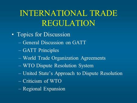 INTERNATIONAL TRADE REGULATION Topics for Discussion –General Discussion on GATT –GATT Principles –World Trade Organization Agreements –WTO Dispute Resolution.