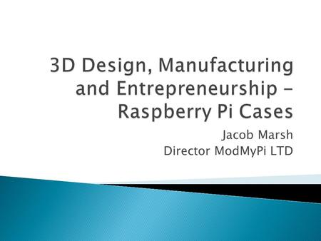 Jacob Marsh Director ModMyPi LTD.  Introduction  The Raspberry Pi  ModMyPi  Step by Step  Future  Summary.
