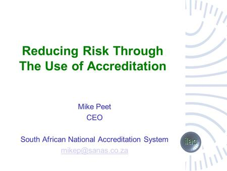 Reducing Risk Through The Use of Accreditation Mike Peet CEO South African National Accreditation System