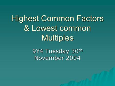 Highest Common Factors & Lowest common Multiples 9Y4 Tuesday 30 th November 2004.