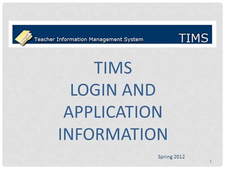 TIMS LOGIN AND APPLICATION INFORMATION Spring 2012 1.