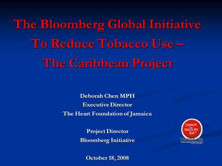 The Bloomberg Global Initiative To Reduce Tobacco Use – The Caribbean Project Deborah Chen MPH Executive Director The Heart Foundation of Jamaica Project.