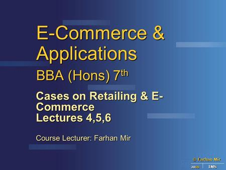 © Farhan Mir 2008 IMS E-Commerce & Applications BBA (Hons) 7 th Cases on Retailing & E- Commerce Lectures 4,5,6 Course Lecturer: Farhan Mir.