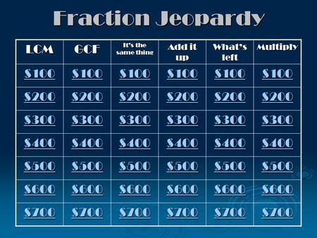Fraction Jeopardy LCMGCF It's the same thing Add it up What's left Multiply $100 $200 $300 $400 $500 $600 $700.