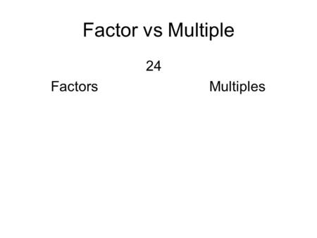 Factor vs Multiple 24 FactorsMultiples. Prime Factorization Using factor tree or division method24.