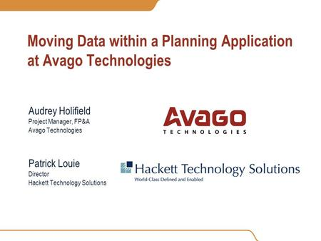 Moving Data within a Planning Application at Avago Technologies Audrey Holifield Project Manager, FP&A Avago Technologies Patrick Louie Director Hackett.