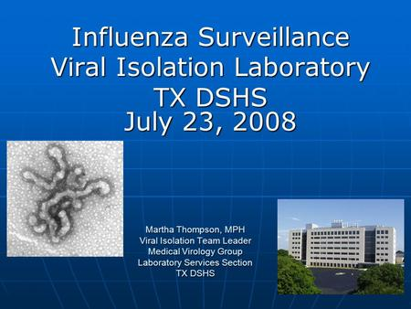 Martha Thompson, MPH Viral Isolation Team Leader Medical Virology Group Laboratory Services Section TX DSHS Influenza Surveillance Viral Isolation Laboratory.
