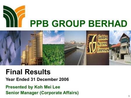 1 PPB GROUP BERHAD Final Results Year Ended 31 December 2006 Presented by Koh Mei Lee Senior Manager (Corporate Affairs)