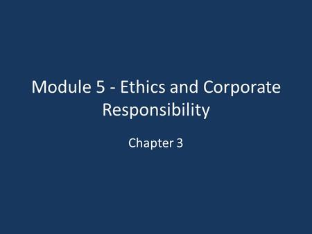 Module 5 - Ethics and Corporate Responsibility Chapter 3.