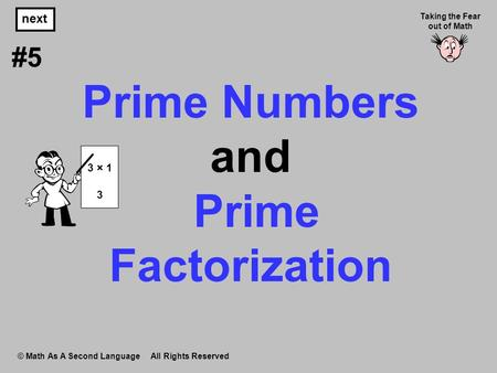 Prime Numbers and Prime Factorization © Math As A Second Language All Rights Reserved next #5 Taking the Fear out of Math 3 × 1 3.