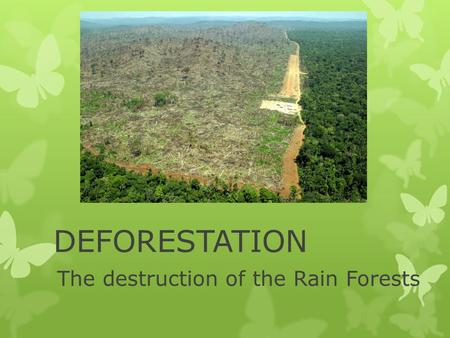 DEFORESTATION The destruction of the Rain Forests.