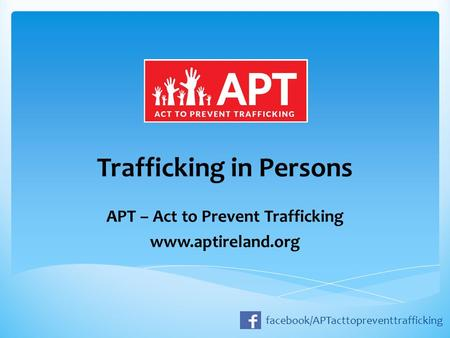 Trafficking in Persons APT – Act to Prevent Trafficking www.aptireland.org facebook/APTacttopreventtrafficking.