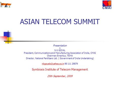 ASIAN TELECOM SUMMIT Presentation By N K GOYAL President, Communications and Manufacturing Association of India, CMAI Chairman Emeritus, TEMA Director,