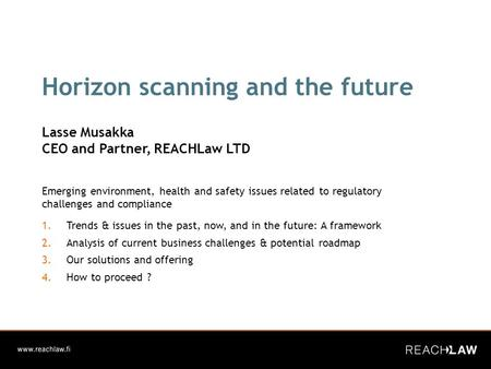 Horizon scanning and the future Lasse Musakka CEO and Partner, REACHLaw LTD Emerging environment, health and safety issues related to regulatory challenges.