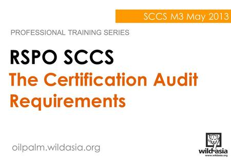 Oilpalm.wildasia.org RSPO SCCS The Certification Audit Requirements PROFESSIONAL TRAINING SERIES SCCS M3 May 2013.