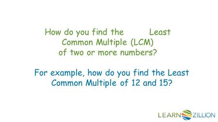 How do you find the Least Common Multiple (LCM) of two or more numbers? For example, how do you find the Least Common Multiple of 12 and 15?