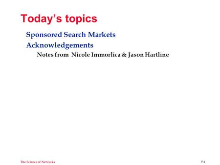 The Science of Networks 7.1 Today's topics Sponsored Search Markets Acknowledgements Notes from Nicole Immorlica & Jason Hartline.