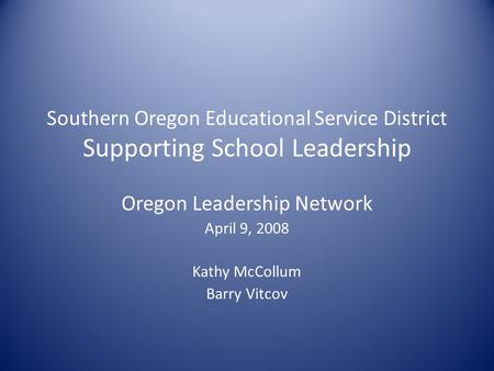 Southern Oregon Educational Service District Supporting School Leadership Oregon Leadership Network April 9, 2008 Kathy McCollum Barry Vitcov.