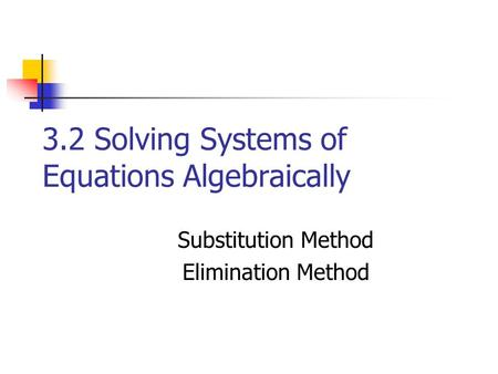 3.2 Solving Systems of Equations Algebraically Substitution Method Elimination Method.