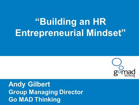 """Building an HR Entrepreneurial Mindset"" Andy Gilbert Group Managing Director Go MAD Thinking."