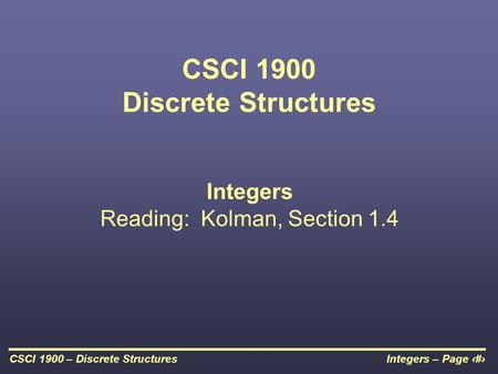 Integers – Page 1CSCI 1900 – Discrete Structures CSCI 1900 Discrete Structures Integers Reading: Kolman, Section 1.4.