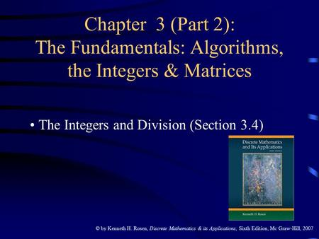 © by Kenneth H. Rosen, Discrete Mathematics & its Applications, Sixth Edition, Mc Graw-Hill, 2007 Chapter 3 (Part 2): The Fundamentals: Algorithms, the.